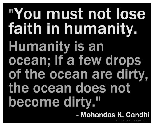 """""""You must not lose faith in humanity. Humanity is an ocean; if a few drops of the ocean are dirty, the ocean does not become dirty."""" — Mohandas K. Gandhi"""