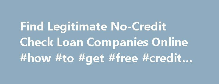 Find Legitimate No-Credit Check Loan Companies Online #how #to #get #free #credit #reports http://credit-loan.remmont.com/find-legitimate-no-credit-check-loan-companies-online-how-to-get-free-credit-reports/  #no credit loans # Find Legitimate No-Credit Check Loan Companies Online All BBB and non-BBB accredited offer bad credit personal loans for people with bad credit history. However, there are a lot of online and off-line advertisements stating that loan companies offering loans with no…