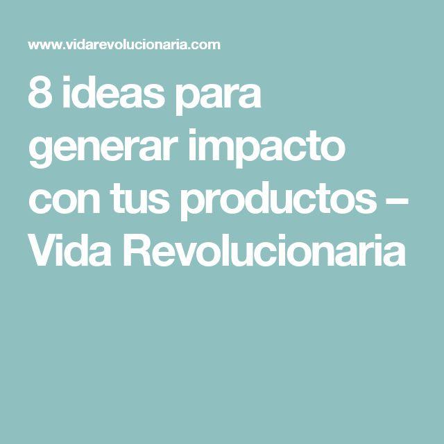 8 ideas para generar impacto con tus productos – Vida Revolucionaria