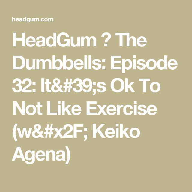 HeadGum ⚡ The Dumbbells: Episode 32: It's Ok To Not Like Exercise (w/ Keiko Agena)