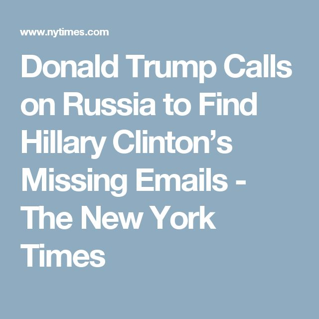 Donald Trump Calls on Russia to Find Hillary Clinton's Missing Emails - The New York Times