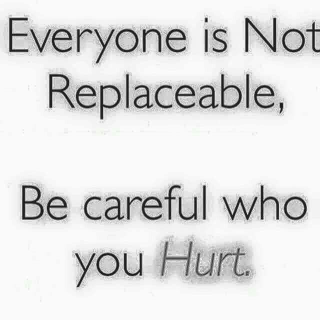 Everyone is not replaceable, be careful who you hurt....