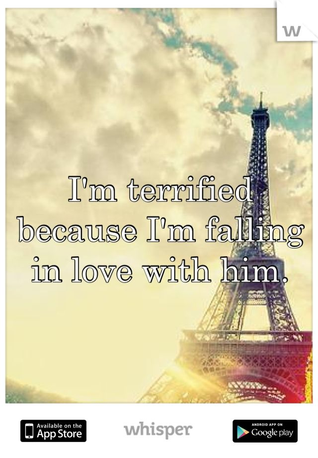 I'm terrified because I'm falling in love with him.