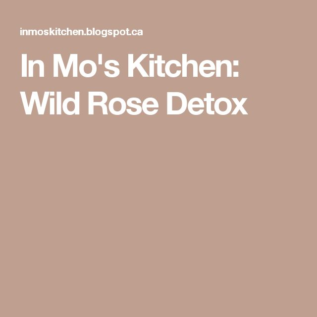 In Mo's Kitchen: Wild Rose Detox