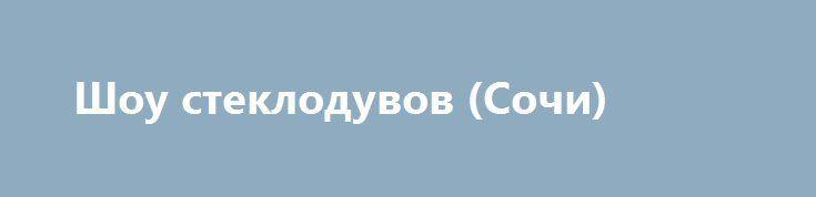 Шоу стеклодувов (Сочи) https://nunataka.ru/shou-stekloduvov-sochi/  В 2007 году в адлерском районе города Сочи открылась уникальная «Студия художественного стекла», где работают мастера-профессионалы высшего класса. Процесс изготовления стекольных изделий настолько интересен, что вскоре после открытия возникла идея создать шоу стеклодувов, во время которого мастера в увлекательной и доступной форме рассказывают о своем искусстве и демонстрируют, как из стекла появляются надувные пузыри…