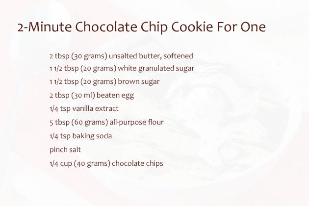 2-minute-chocolate-chip-cookie-for-one-ingredients.  Pop in microwave oven for 2 minutes.. Boom!