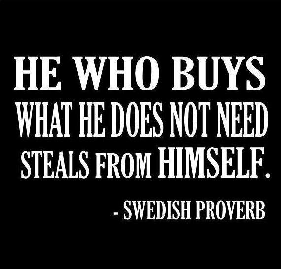 He Who Buys What He Does Not Need Steals From Himself. ~Swedish Proverb #Quotes … – Amanda Buechi