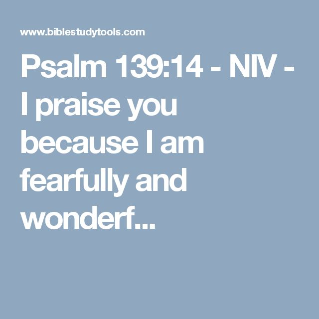 Psalm 139:14 - NIV - I praise you because I am fearfully and wonderf...