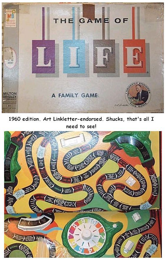 The Game of Life,,, played by myself, always wants to see how may kids I could get.  I was an only child who's mother gave her games every Christmas.  Gee thanks Mom!  Now what do i DO WITH IT??? gAMES MUST HAVE BEEN THE CHEAPEST THING TO BUY FOR A PRESENT!  LOL