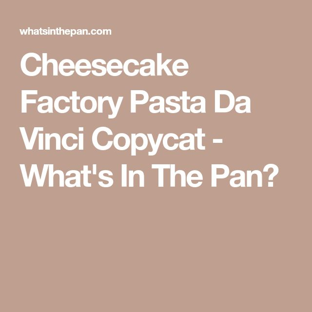 Cheesecake Factory Pasta Da Vinci Copycat - What's In The Pan?