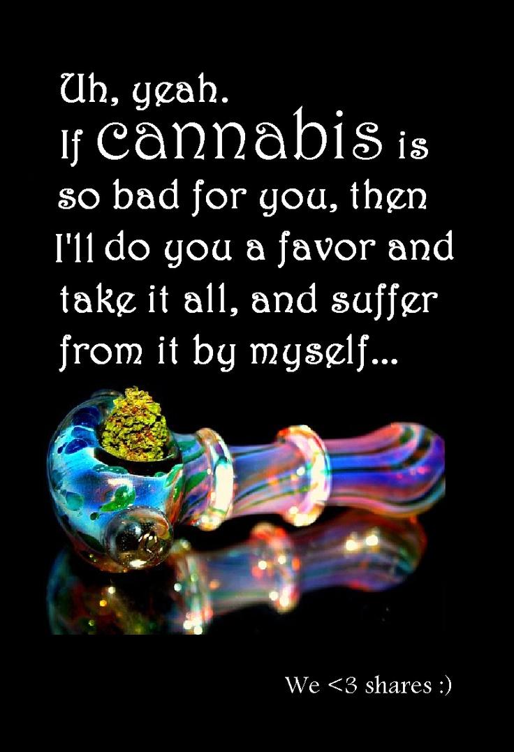 You don't like marijuana Give it to me...