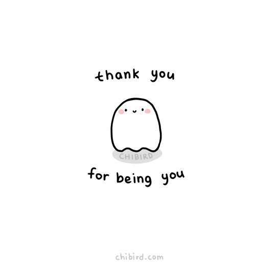 In case you haven't heard this recently, our little ghost friend wants to thank you just for being you. :D Keep being the lovely person you are!