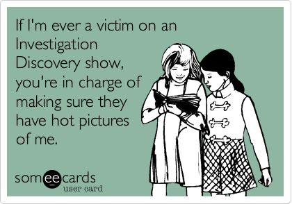 If I'm ever a victim on an InvestigationDiscovery show,you're in charge ofmaking sure theyhave hot picturesof me.