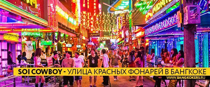 Soi Cowboy  улица красных фонарей в Бангкоке  Сои Ковбой (Soi Cowboy) была названа так в честь ковбойской шляпы которую носил американский негр открывший первый бар здесь в начале 1970-х годов этот район красных фонарей имеет более непринужденный вид карнавала чем Патпонг или Нана Плаза.  Мигающие неоновые огни и красочный городской пейзаж состоит в основном из среднего возраста эмигрантов японских и западных туристов и конечно много сексуально одетых девушек. С криками helloooa welcome…