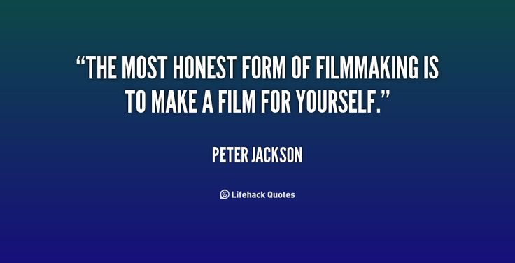 """The most honest form of filmmaking is to make a film for yourself."" Peter Jackson 