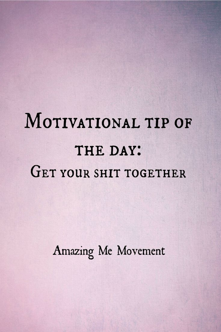 Motivational tip of the day: get your shit together!