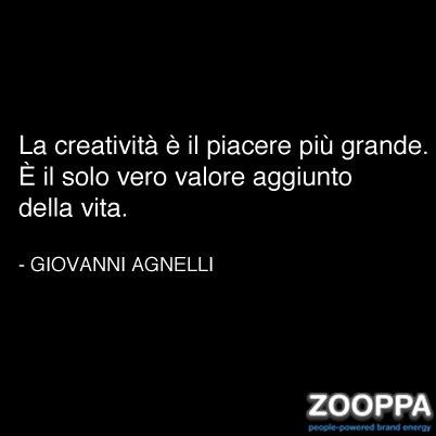 La creatività è il piacere più grande. È il solo vero valore aggiunto della vita. (Giovanni Agnelli)