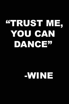 """Trust me, you can dance."" — Wine (all you need is a little liquid courage)"
