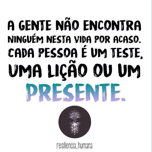 Não esqueça ...(La gente no encuentra a nadie en ésta vida por azar, cada persona es una prueba, una lección o un presente)