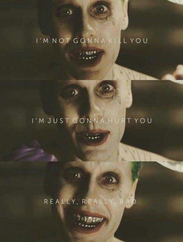 """Oh, I ain't gonna kill ya, I'm just gonna hurt ya...really...REALLY...bad...""             The Joker: SUICIDE SQUAD"