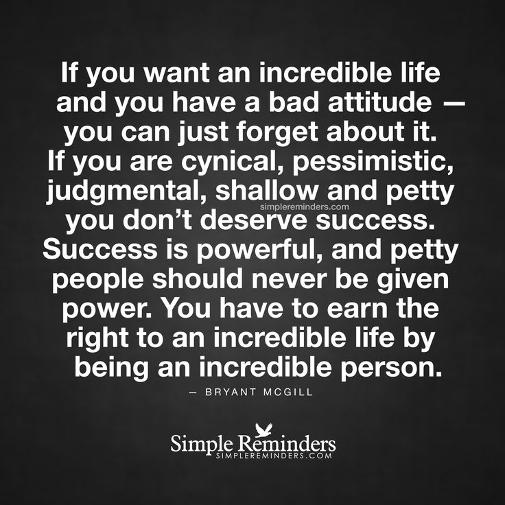 If you want an incredible life and you have a bad attitude — you can just forget about it. If you are cynical, pessimistic, judgmental, shallow and petty you don't deserve success. Success is powerful, and petty people should never be given power. You have to earn the right to an incredible life by being an incredible person. —...