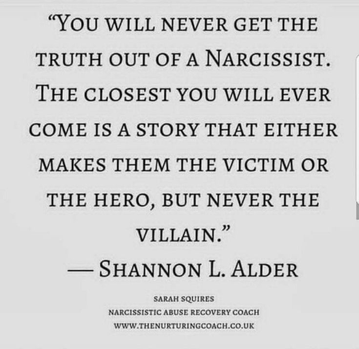 You will never get the truth out of a narcissist. The closest you will ever come is a story that either makes them the victim of the hero, but never the villain.