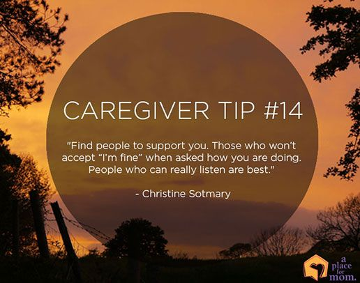 """Caregiver Tip: """"Find people to support you. Those who won't accept """"I'm fine"""" when asked how you are doing. People who can really listen are best."""" – Christine Sotmary"""