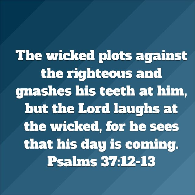 Psalms The Wicked Plots Against The Righteousand Gnashes His Teeth At Him,  But The Lord Laughs At The Wicked,for He Sees That His Day Is Coming.
