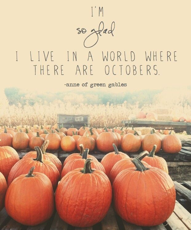 """I'm so glad I live in a world where there are Octobers."" -Anne of Green Gables:"