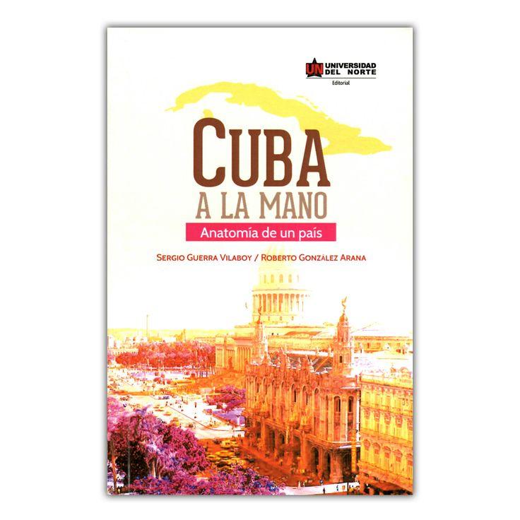 Cuba a la mano. Anatomía de un país  – Sergio Guerra Vilaboy y Roberto González Arana – Universidad del Norte  www.librosyeditores.com Editores y distribuidores.