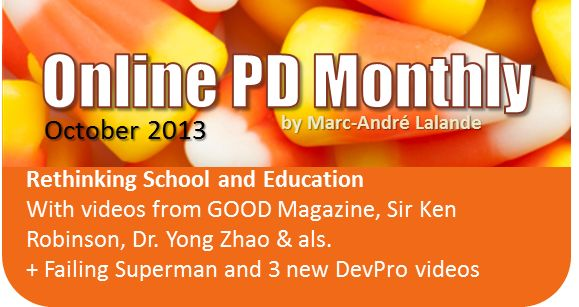 October 2013 *** *** *** Rethinking School and Education With videos from GOOD Magazine, Sir Ken Robinson, Dr. Yong Zhao & als. + Failing Superman and 3 new DevPro videos
