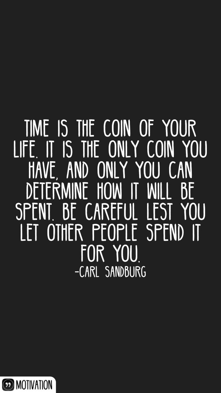 Time is the coin of your life. It is the only coin you have, and only you can determine how it will be spent. Be careful lest you let other people spend it for you. -Carl Sandburg   From the Motivation app: http://itunes.apple.com/app/id876080126?at=11lv8V&ct=shmotivation