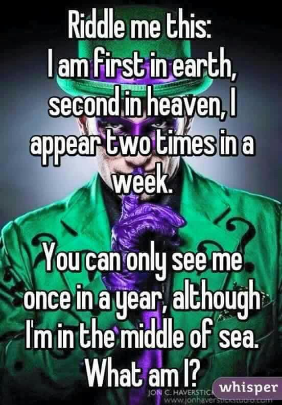 Riddle me this:  I am first in earth, Second in heaven, I appear two times in a week. You can only see me once in a year, although I'm in the middle of sea. What am I?