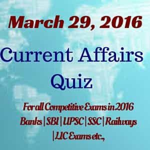 Latest Current Affairs Quiz – March 29th 2016 - For All Competitive Exams in 2016- Railways|Banks|SSC|UPSC |LIC and Other Government Recruitment Exams 2016.
