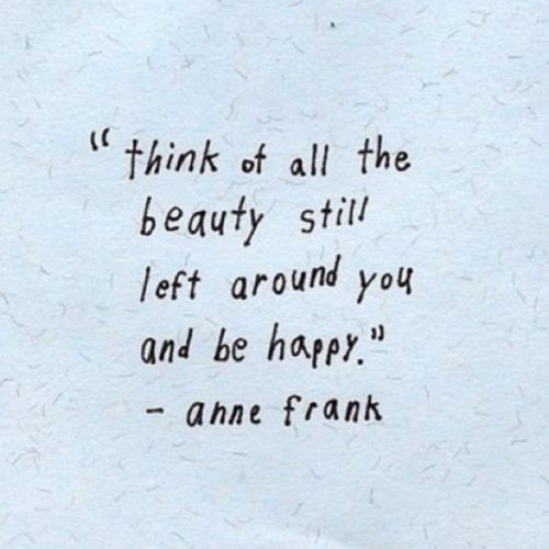 think of all the beauty still around you and be happy - anne frank