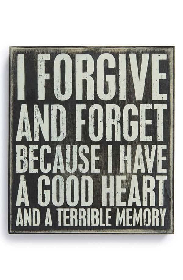 I forgive and forget because I have a good heart and a terrible memory.