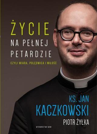 Jan Kaczkowski Piotr Żyłka Życie na pełnej petardzie czyli wiara, polędwica i milosc