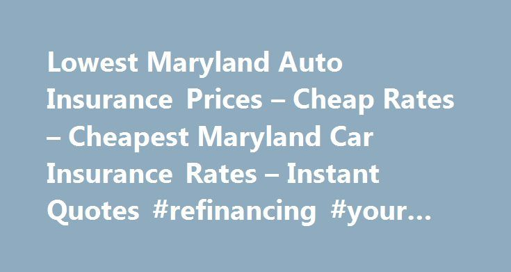 Lowest Maryland Auto Insurance Prices – Cheap Rates – Cheapest Maryland Car Insurance Rates – Instant Quotes #refinancing #your #home http://insurance.remmont.com/lowest-maryland-auto-insurance-prices-cheap-rates-cheapest-maryland-car-insurance-rates-instant-quotes-refinancing-your-home/  #low auto insurance # Get Lowest Maryland Auto Insurance Prices Get the lowest Maryland auto insurance rates in less than a minute.  By comparing free quotes online, you can easily view the cheapest Md…