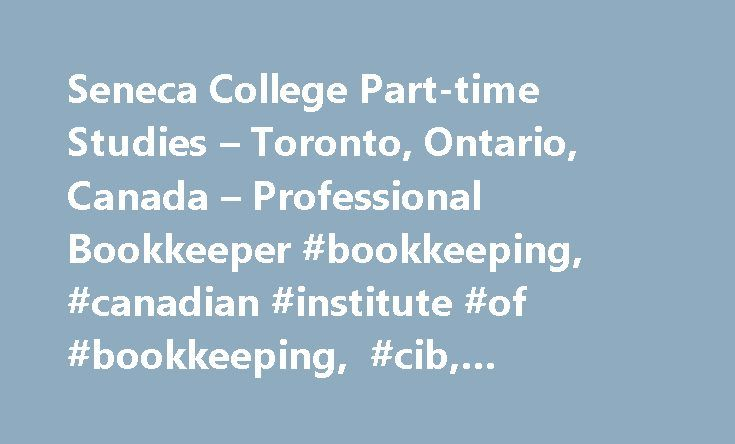Seneca College Part-time Studies – Toronto, Ontario, Canada – Professional Bookkeeper #bookkeeping, #canadian #institute #of #bookkeeping, #cib, #accounting #systems http://new-hampshire.remmont.com/seneca-college-part-time-studies-toronto-ontario-canada-professional-bookkeeper-bookkeeping-canadian-institute-of-bookkeeping-cib-accounting-systems/  # Overview This program is designed to provide the student with an opportunity to obtain a Recognition of Achievement in bookkeeping and…