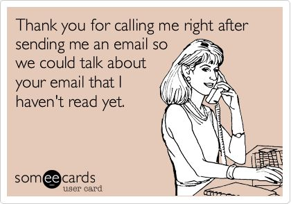 Thank you for calling me right after sending me an email so we could talk about your email that I haven't read yet.