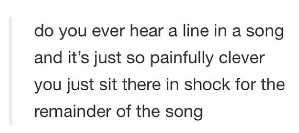 I felt this way the first time I heard the lines Fiyero sings in basically every song from the Wicked soundtrack. FORESHADOWING.