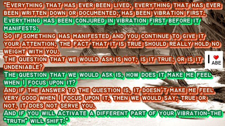 Todo lo que alguna vez haya sido vivido, todo lo que alguna vez ha sido escrito o documentado, ha sido vibración primero.  Todo se ha evocado en la vibración antes de que se manifieste.  Así que si algo se ha manifestado y le sigues prestando toda tu atención, el hecho de que es verdad realmente no tiene ningún peso para ti.  La pregunta que nosotros haríamos no es, ¿es verdad, o es innegable?  La pregunta que nosotros haríamos es, ¿cómo me hace SENTIR cuando me enfoco en ello?  Y si la