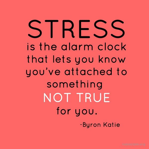 Stress is the alarm clock that lets you know you've attached to something not true for you.  byron katie quote.  wisdom.  advice.  life lessons.