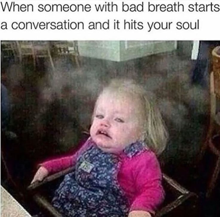 When someone with bad breath starts a conversation with you and it hits you hard.  Humor