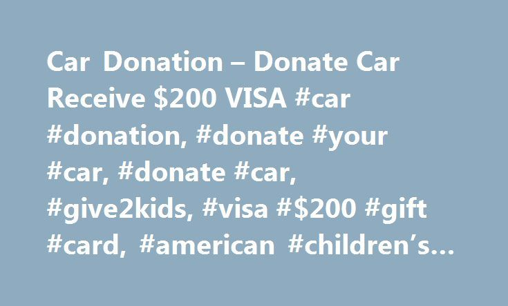 Car Donation – Donate Car Receive $200 VISA #car #donation, #donate #your #car, #donate #car, #give2kids, #visa #$200 #gift #card, #american #children's #cancer #association http://stock.nef2.com/car-donation-donate-car-receive-200-visa-car-donation-donate-your-car-donate-car-give2kids-visa-200-gift-card-american-childrens-cancer-association/  # Make A Car Donation Anywhere in 50 States:Receive a $200 VISA Card*! Here are reasons to consider donating your car to Give2Kids: 1. Proceeds from…