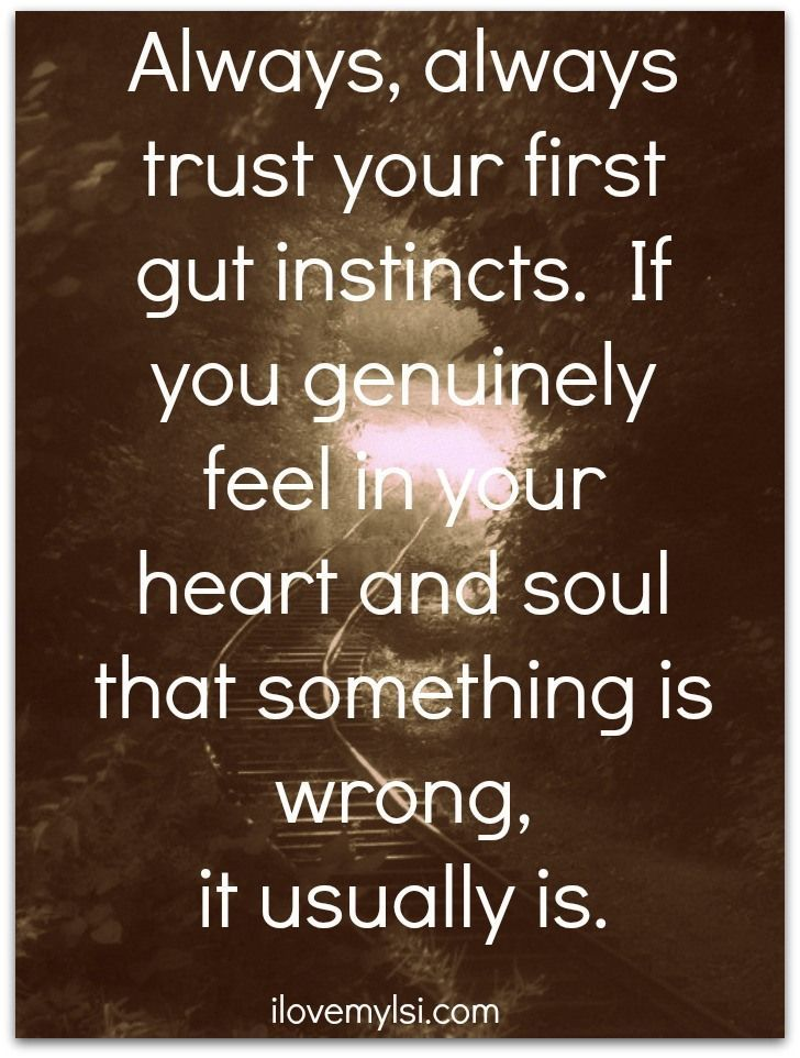 Trust your first gut instincts.
