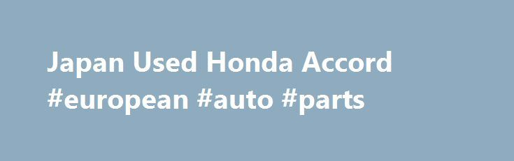 Japan Used Honda Accord #european #auto #parts http://netherlands.remmont.com/japan-used-honda-accord-european-auto-parts/  #used honda accord # Japan Used Honda Accord Sedan Cars for Sale If you don't find required Vehicle, Equipment or Parts, Send Inquiry Now. Honda Accord Car Honda Accord is a mid full-size sedan car produced by Honda Motor Company since 1976. It was debuted as a compact hatchback and after 1981 the line-up was expanded to include a sedan, coupe. and wagon. The Accord is…