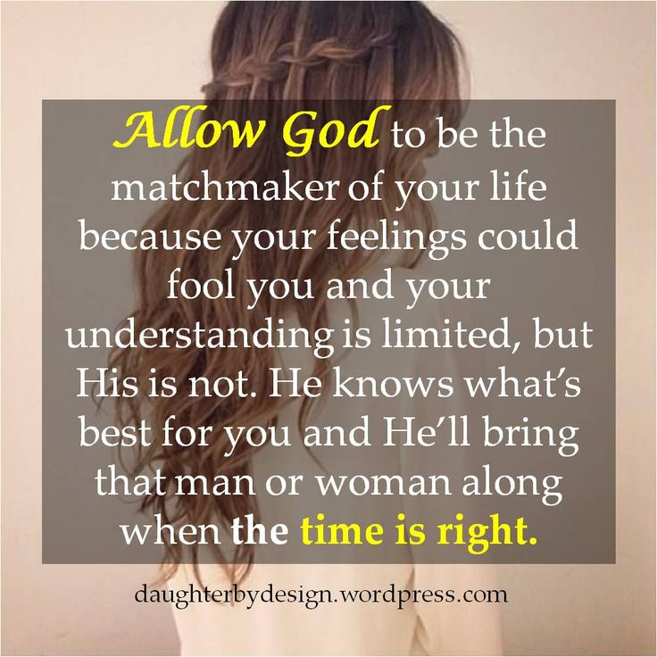 Allow God to be the matchmaker of your life because your feelings could fool you and your understanding is limited, but His is not. He knows what's best for you and He'll bring that man or woman along when the time is right.