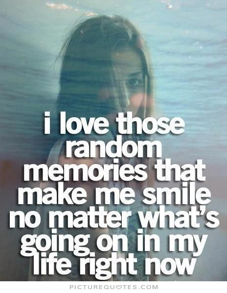 I love those random memories that make me smile no matter what's going on in my life right now. Picture Quotes.