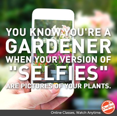 """A few months ago, we asked you to fill in the blank: """"You Know You're a Gardener When..."""" Check out our favorite responses + access Craftsy's FREE gardening class and """"Success With Container Gardening"""" PDF eGuide here!"""